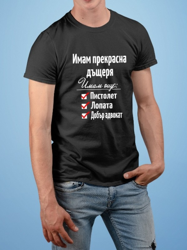 """Тениска """"Имам прекрасна дъщеря Имам още:Пистолет/Лопата/Добър адвокат"""""""